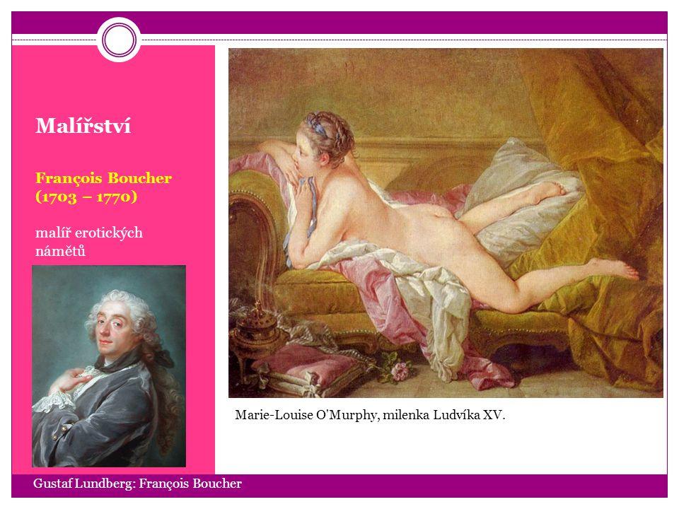 Malířství François Boucher (1703 – 1770) malíř erotických námětů Gustaf Lundberg: François Boucher Marie-Louise O'Murphy, milenka Ludvíka XV.