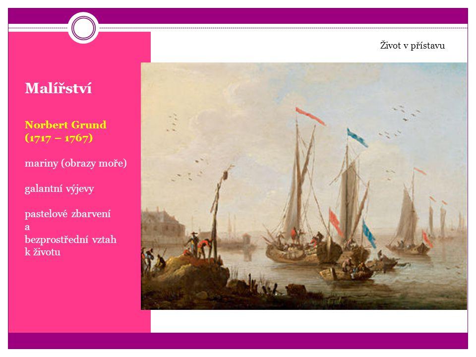 Malířství Norbert Grund (1717 – 1767) mariny (obrazy moře) galantní výjevy pastelové zbarvení a bezprostřední vztah k životu Život v přístavu