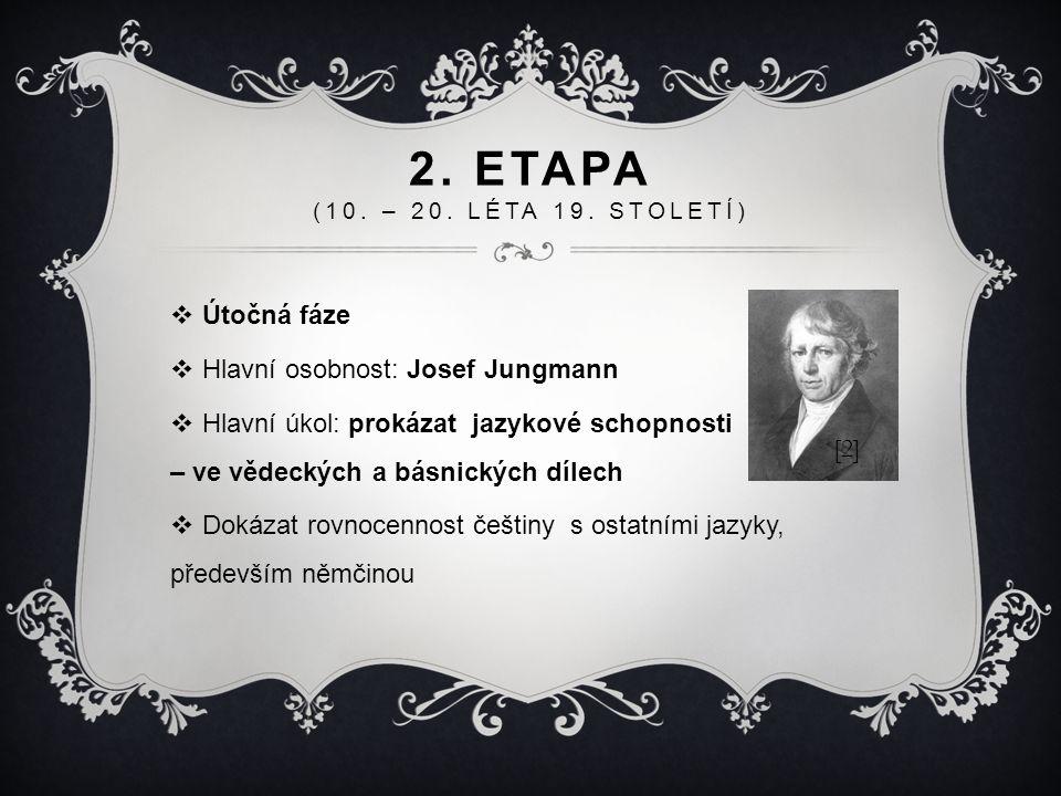 2. ETAPA (10. – 20. LÉTA 19. STOLETÍ)  Útočná fáze  Hlavní osobnost: Josef Jungmann  Hlavní úkol: prokázat jazykové schopnosti – ve vědeckých a bás