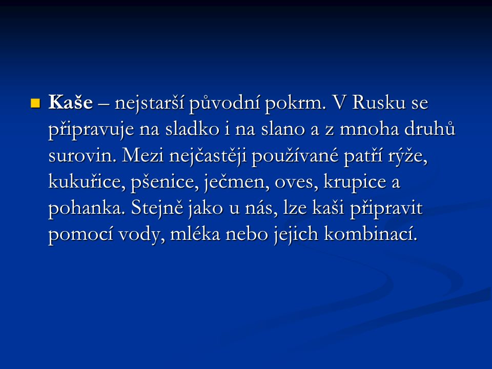 Kaše – nejstarší původní pokrm. V Rusku se připravuje na sladko i na slano a z mnoha druhů surovin. Mezi nejčastěji používané patří rýže, kukuřice, pš