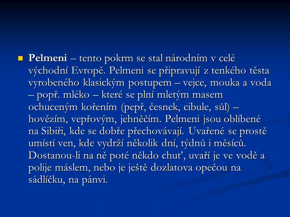 Pelmeni – tento pokrm se stal národním v celé východní Evropě. Pelmeni se připravují z tenkého těsta vyrobeného klasickým postupem – vejce, mouka a vo