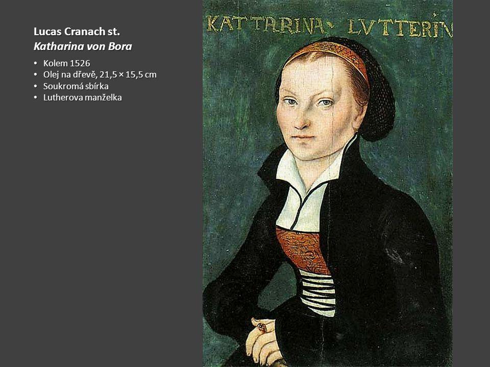 Lucas Cranach st. Katharina von Bora Kolem 1526 Kolem 1526 Olej na dřevě, 21,5 × 15,5 cm Olej na dřevě, 21,5 × 15,5 cm Soukromá sbírka Soukromá sbírka