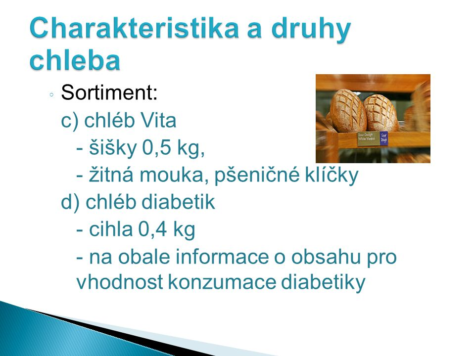 ◦ Sortiment: c) chléb Vita - šišky 0,5 kg, - žitná mouka, pšeničné klíčky d) chléb diabetik - cihla 0,4 kg - na obale informace o obsahu pro vhodnost