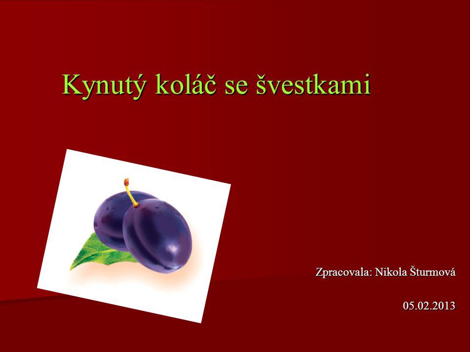 Kynutý koláč se švestkami Zpracovala: Nikola Šturmová 05.02.2013
