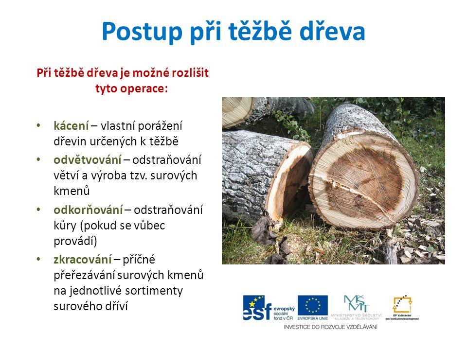 Postup při těžbě dřeva Při těžbě dřeva je možné rozlišit tyto operace: kácení – vlastní porážení dřevin určených k těžbě odvětvování – odstraňování větví a výroba tzv.