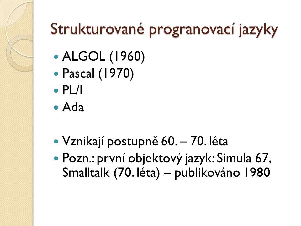 Strukturované progranovací jazyky ALGOL (1960) Pascal (1970) PL/I Ada Vznikají postupně 60. – 70. léta Pozn.: první objektový jazyk: Simula 67, Smallt