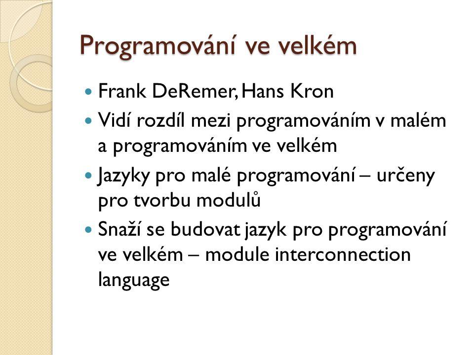 Programování ve velkém Frank DeRemer, Hans Kron Vidí rozdíl mezi programováním v malém a programováním ve velkém Jazyky pro malé programování – určeny