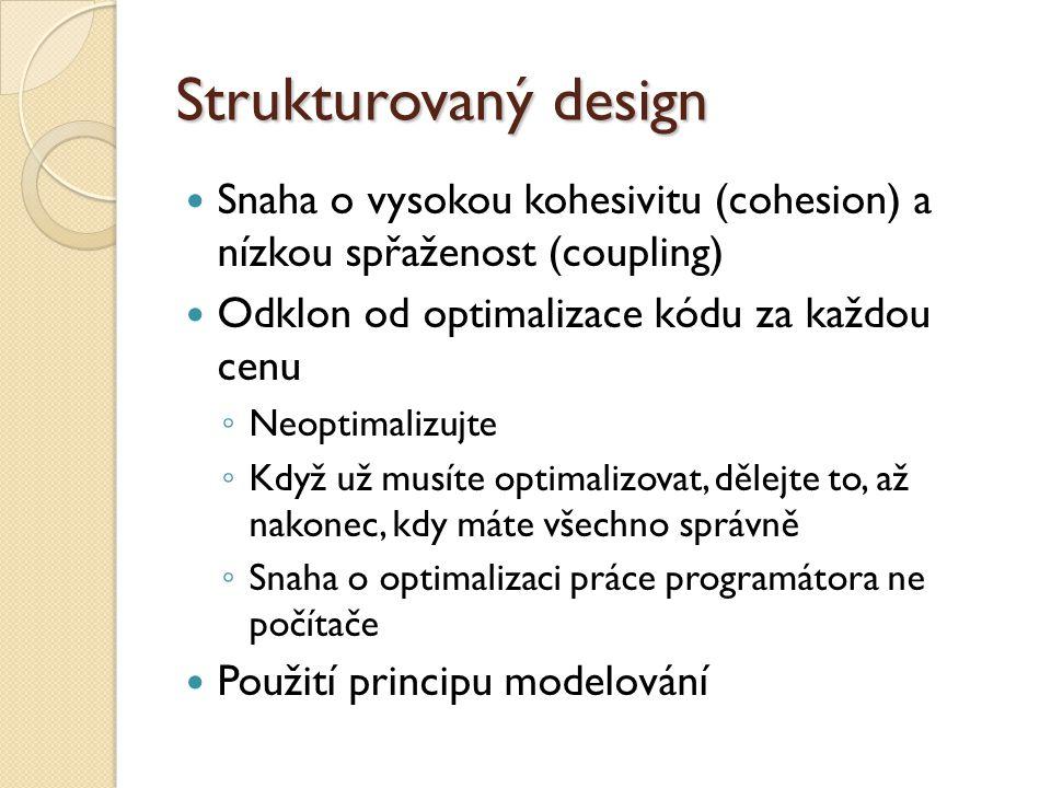 Strukturovaný design Snaha o vysokou kohesivitu (cohesion) a nízkou spřaženost (coupling) Odklon od optimalizace kódu za každou cenu ◦ Neoptimalizujte