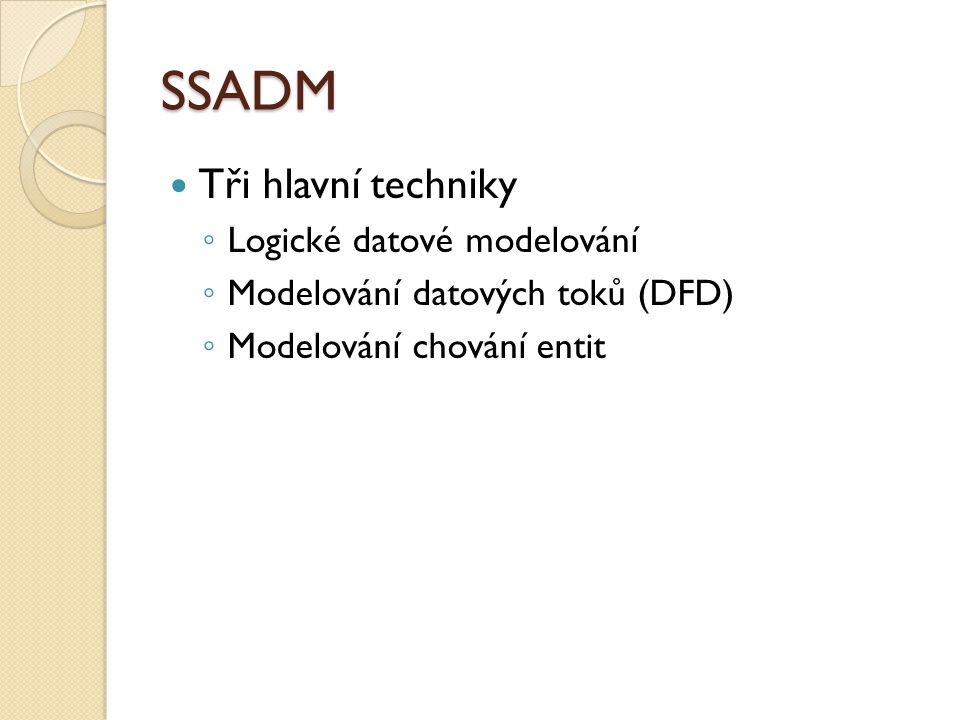 SSADM Tři hlavní techniky ◦ Logické datové modelování ◦ Modelování datových toků (DFD) ◦ Modelování chování entit