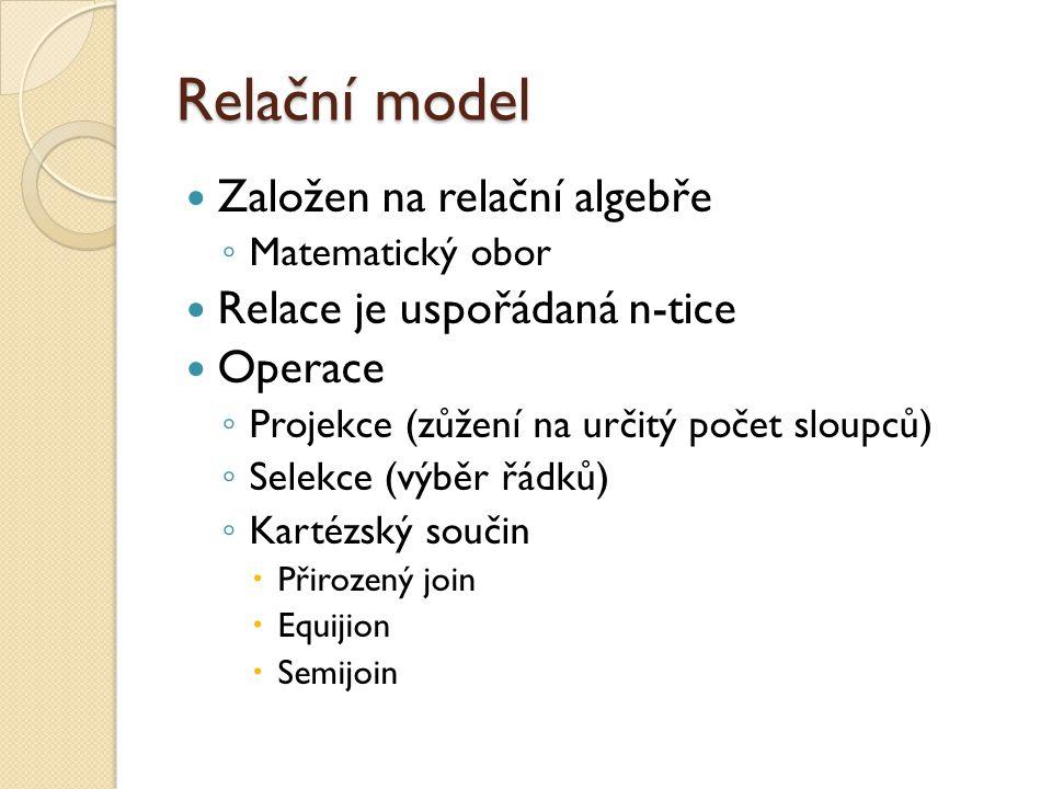 Relační model Založen na relační algebře ◦ Matematický obor Relace je uspořádaná n-tice Operace ◦ Projekce (zůžení na určitý počet sloupců) ◦ Selekce