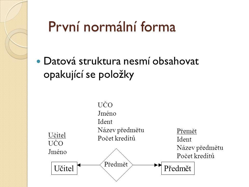 První normální forma Datová struktura nesmí obsahovat opakující se položky UČO Jméno Ident Název předmětu Počet kreditů Učitel UČO Jméno Přemět Ident