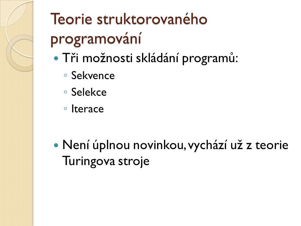 Teorie struktorovaného programování Tři možnosti skládání programů: ◦ Sekvence ◦ Selekce ◦ Iterace Není úplnou novinkou, vychází už z teorie Turingova