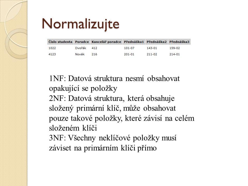 Normalizujte 1NF: Datová struktura nesmí obsahovat opakující se položky 2NF: Datová struktura, která obsahuje složený primární klíč, může obsahovat po