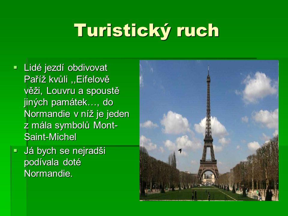 Turistický ruch  Lidé jezdí obdivovat Paříž kvůli,,Eifelově věži, Louvru a spoustě jiných památek…, do Normandie v níž je jeden z mála symbolů Mont- Saint-Michel  Já bych se nejradši podívala doté Normandie.