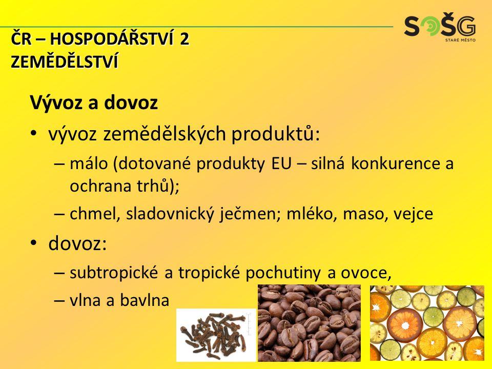 Vývoz a dovoz vývoz zemědělských produktů: – málo (dotované produkty EU – silná konkurence a ochrana trhů); – chmel, sladovnický ječmen; mléko, maso, vejce dovoz: – subtropické a tropické pochutiny a ovoce, – vlna a bavlna ČR – HOSPODÁŘSTVÍ 2 ZEMĚDĚLSTVÍ