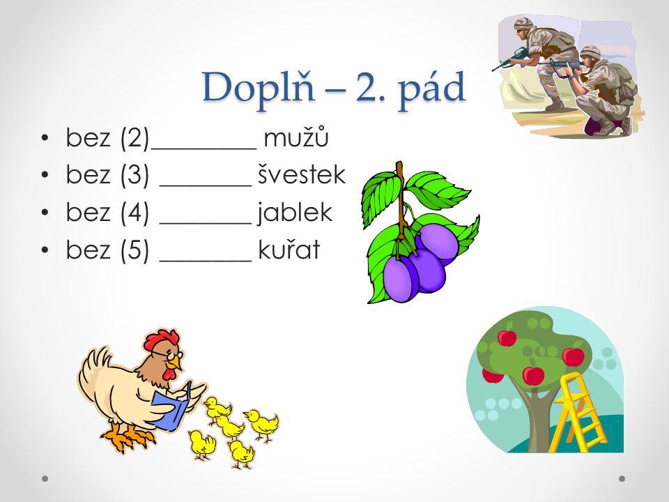 Doplň – 2. pád bez (2)________ mužů bez (3) _______ švestek bez (4) _______ jablek bez (5) _______ kuřat