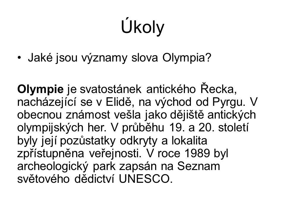 Úkoly Jaké jsou významy slova Olympia? Olympie je svatostánek antického Řecka, nacházející se v Elidě, na východ od Pyrgu. V obecnou známost vešla jak