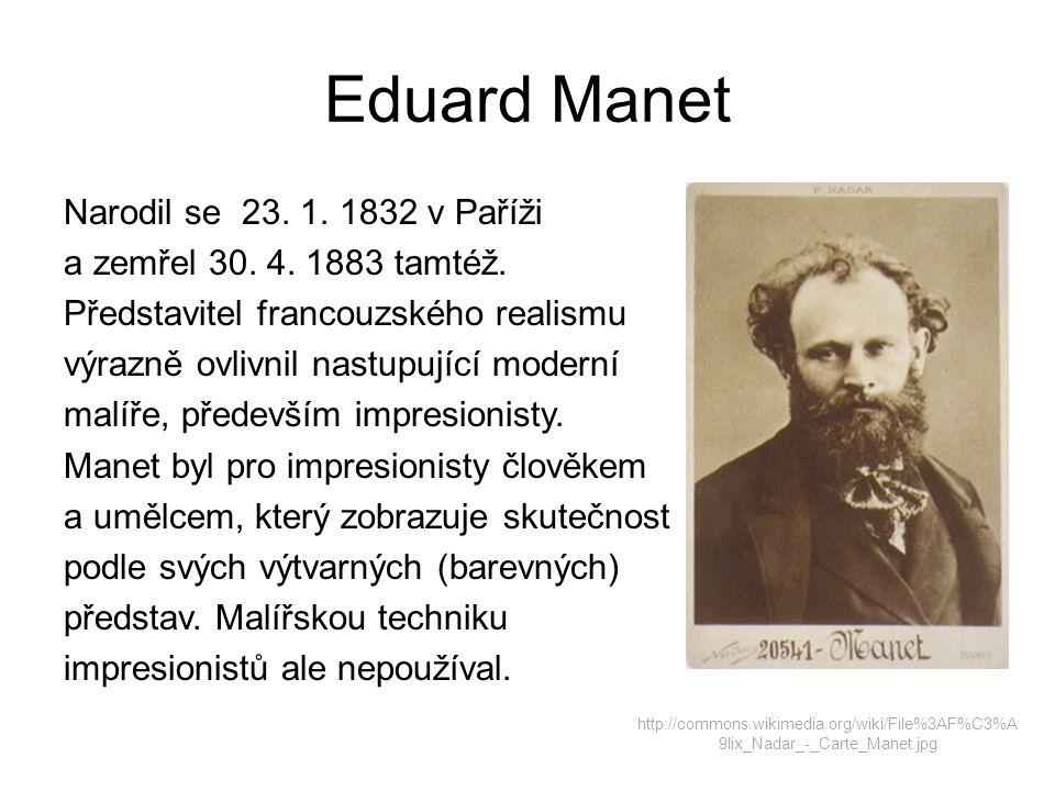 Eduard Manet Narodil se 23. 1. 1832 v Paříži a zemřel 30. 4. 1883 tamtéž. Představitel francouzského realismu výrazně ovlivnil nastupující moderní mal