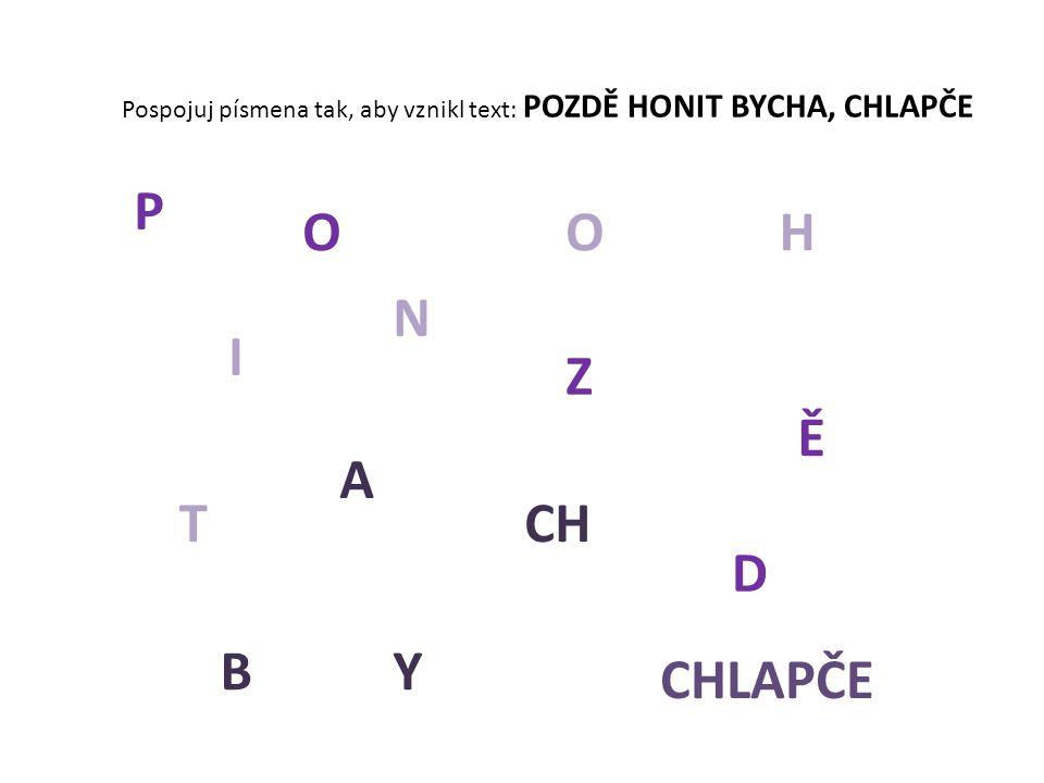 Pospojuj písmena tak, aby vznikl text: POZDĚ HONIT BYCHA, CHLAPČE P O Z D Ě HO N I T BY CH A CHLAPČE