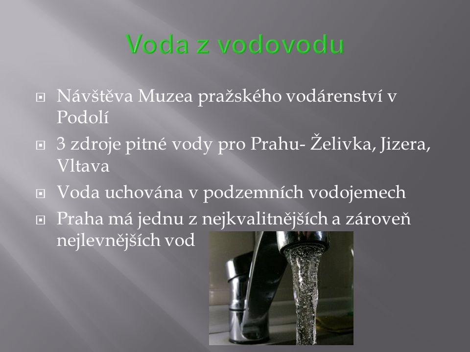  Návštěva Muzea pražského vodárenství v Podolí  3 zdroje pitné vody pro Prahu- Želivka, Jizera, Vltava  Voda uchována v podzemních vodojemech  Pra