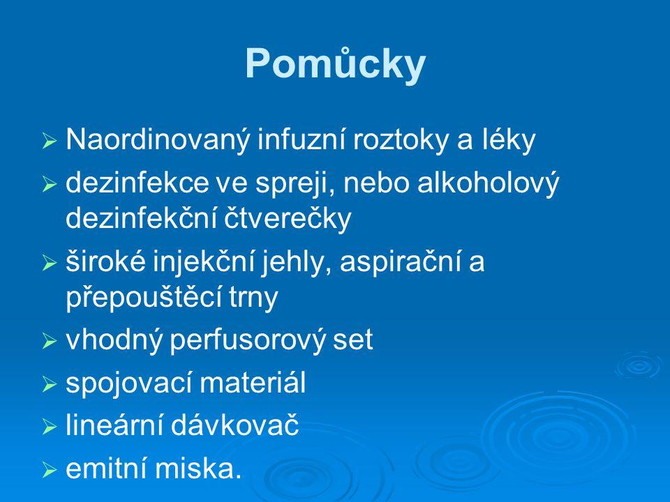 Pomůcky   Naordinovaný infuzní roztoky a léky   dezinfekce ve spreji, nebo alkoholový dezinfekční čtverečky   široké injekční jehly, aspirační a