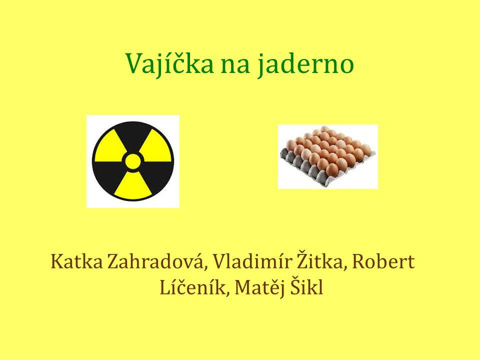 Vajíčka na jaderno Katka Zahradová, Vladimír Žitka, Robert Líčeník, Matěj Šikl