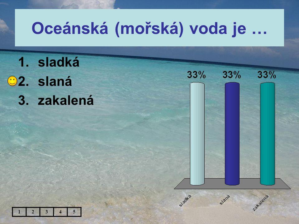 Oceánská (mořská) voda je … 1.sladká 2.slaná 3.zakalená 12345