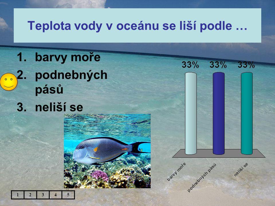 Teplota vody v oceánu se liší podle … 1.barvy moře 2.podnebných pásů 3.neliší se 12345