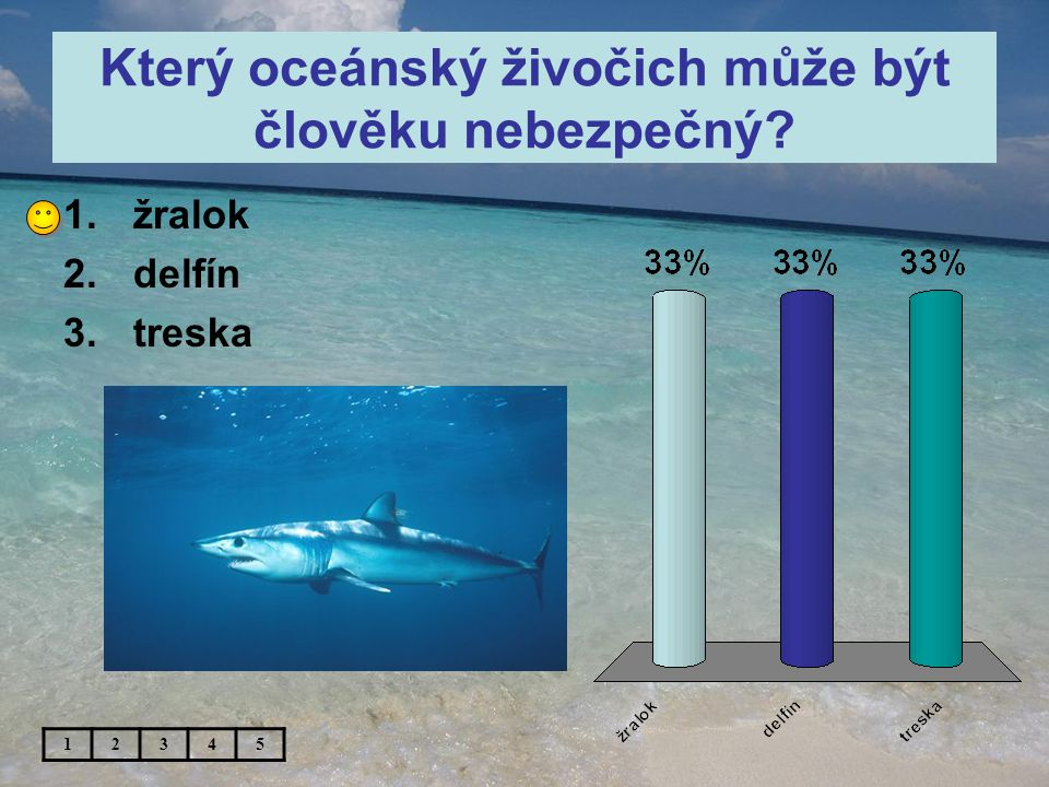 Který oceánský živočich může být člověku nebezpečný 1.žralok 2.delfín 3.treska 12345