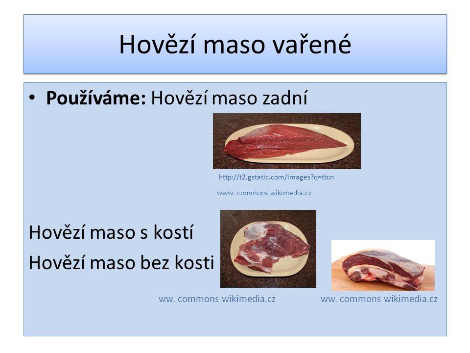 Hovězí maso vařené Používáme: Hovězí maso zadní http://t2.gstatic.com/images?q=tb:n www. commons wikimedia.cz Hovězí maso s kostí Hovězí maso bez kost