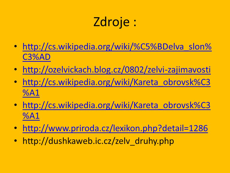 Zdroje : http://cs.wikipedia.org/wiki/%C5%BDelva_slon% C3%AD http://cs.wikipedia.org/wiki/%C5%BDelva_slon% C3%AD http://ozelvickach.blog.cz/0802/zelvi-zajimavosti http://cs.wikipedia.org/wiki/Kareta_obrovsk%C3 %A1 http://cs.wikipedia.org/wiki/Kareta_obrovsk%C3 %A1 http://cs.wikipedia.org/wiki/Kareta_obrovsk%C3 %A1 http://cs.wikipedia.org/wiki/Kareta_obrovsk%C3 %A1 http://www.priroda.cz/lexikon.php detail=1286 http://dushkaweb.ic.cz/zelv_druhy.php