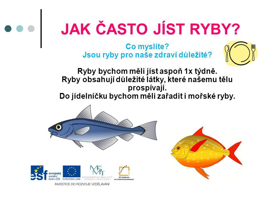 JAK ČASTO JÍST RYBY? Co myslíte? Jsou ryby pro naše zdraví důležité? Ryby bychom měli jíst aspoň 1x týdně. Ryby obsahují důležité látky, které našemu