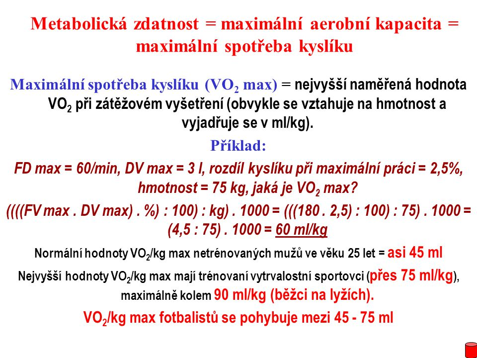 Metabolická zdatnost = maximální aerobní kapacita = maximální spotřeba kyslíku Maximální spotřeba kyslíku (VO 2 max) = nejvyšší naměřená hodnota VO 2