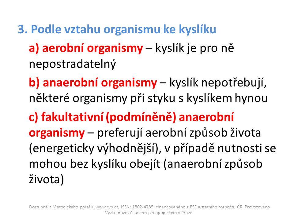 3. Podle vztahu organismu ke kyslíku a) aerobní organismy – kyslík je pro ně nepostradatelný b) anaerobní organismy – kyslík nepotřebují, některé orga