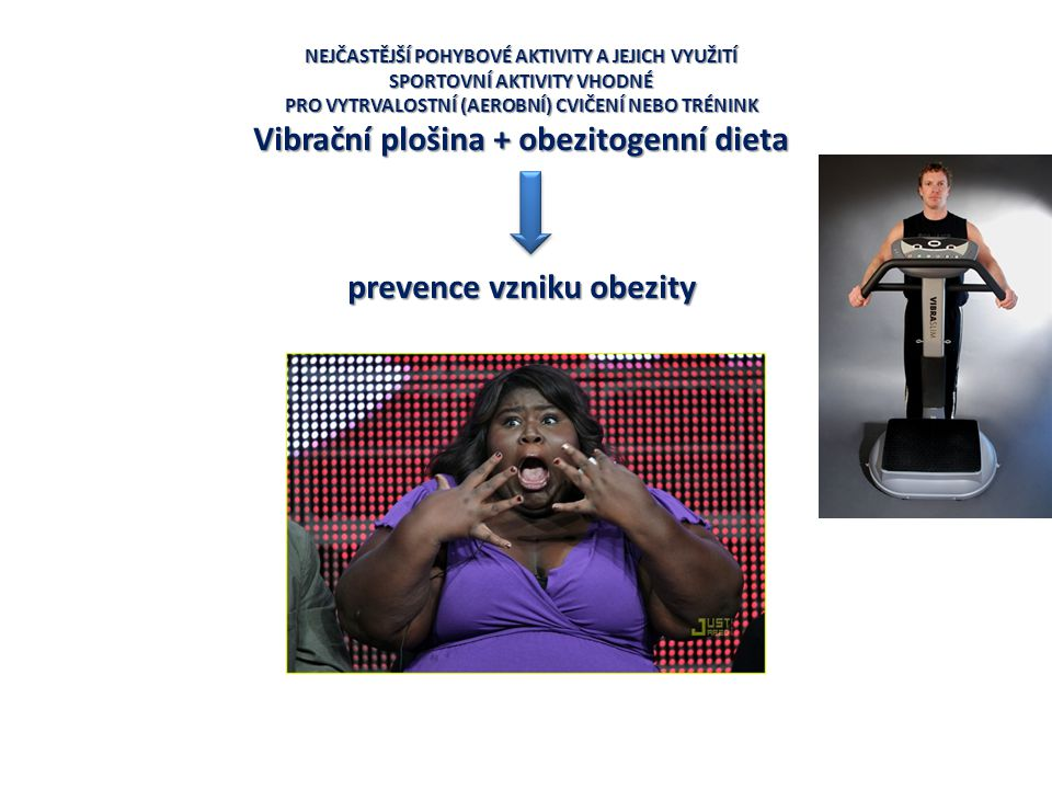NEJČASTĚJŠÍ POHYBOVÉ AKTIVITY A JEJICH VYUŽITÍ SPORTOVNÍ AKTIVITY VHODNÉ PRO VYTRVALOSTNÍ (AEROBNÍ) CVIČENÍ NEBO TRÉNINK Vibrační plošina + obezitogen