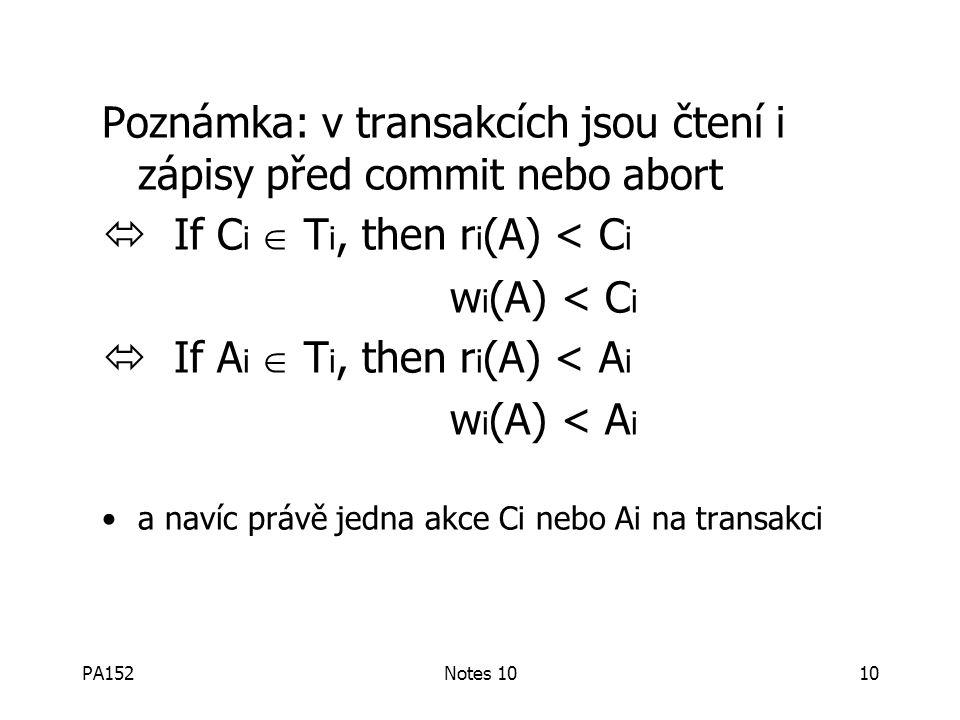 PA152Notes 1010 Poznámka: v transakcích jsou čtení i zápisy před commit nebo abort  If C i  T i, then r i (A) < C i w i (A) < C i  If A i  T i, then r i (A) < A i w i (A) < A i a navíc právě jedna akce Ci nebo Ai na transakci