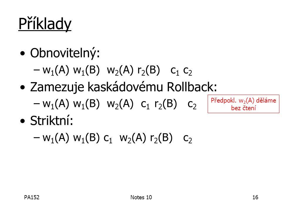 PA152Notes 1016 Příklady Obnovitelný: –w 1 (A) w 1 (B) w 2 (A) r 2 (B) c 1 c 2 Zamezuje kaskádovému Rollback: –w 1 (A) w 1 (B) w 2 (A) c 1 r 2 (B) c 2 Striktní: –w 1 (A) w 1 (B) c 1 w 2 (A) r 2 (B) c 2 Předpokl.