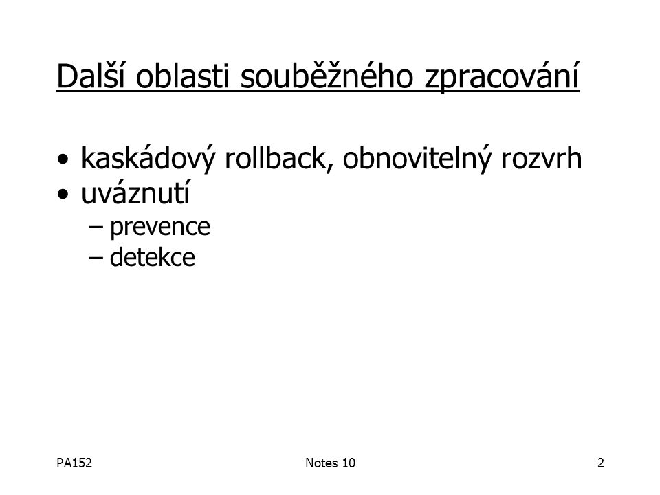 PA152Notes 102 Další oblasti souběžného zpracování kaskádový rollback, obnovitelný rozvrh uváznutí –prevence –detekce