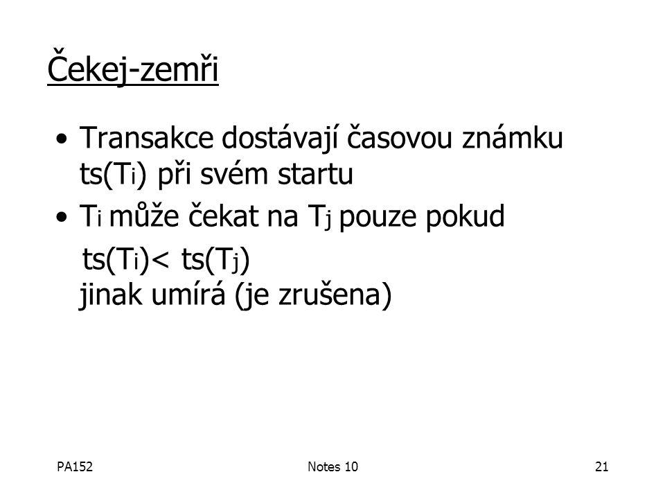 PA152Notes 1021 Čekej-zemři Transakce dostávají časovou známku ts(T i ) při svém startu T i může čekat na T j pouze pokud ts(T i )< ts(T j ) jinak umírá (je zrušena)