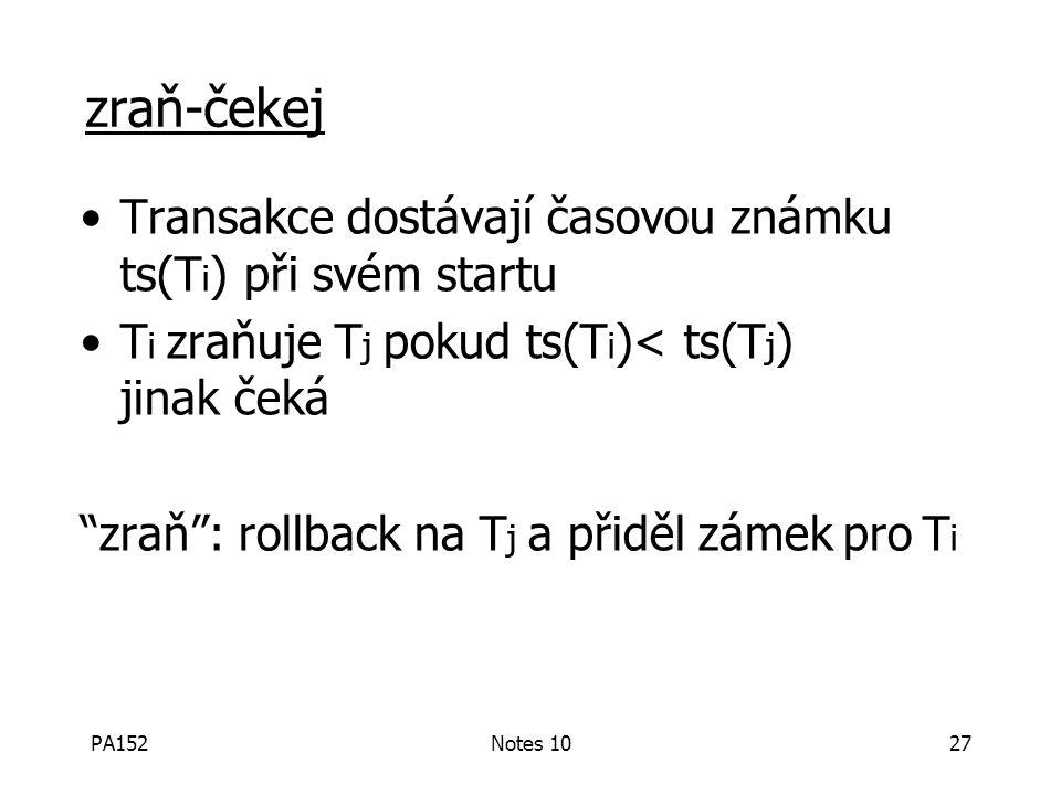 PA152Notes 1027 zraň-čekej Transakce dostávají časovou známku ts(T i ) při svém startu T i zraňuje T j pokud ts(T i )< ts(T j ) jinak čeká zraň : rollback na T j a přiděl zámek pro T i