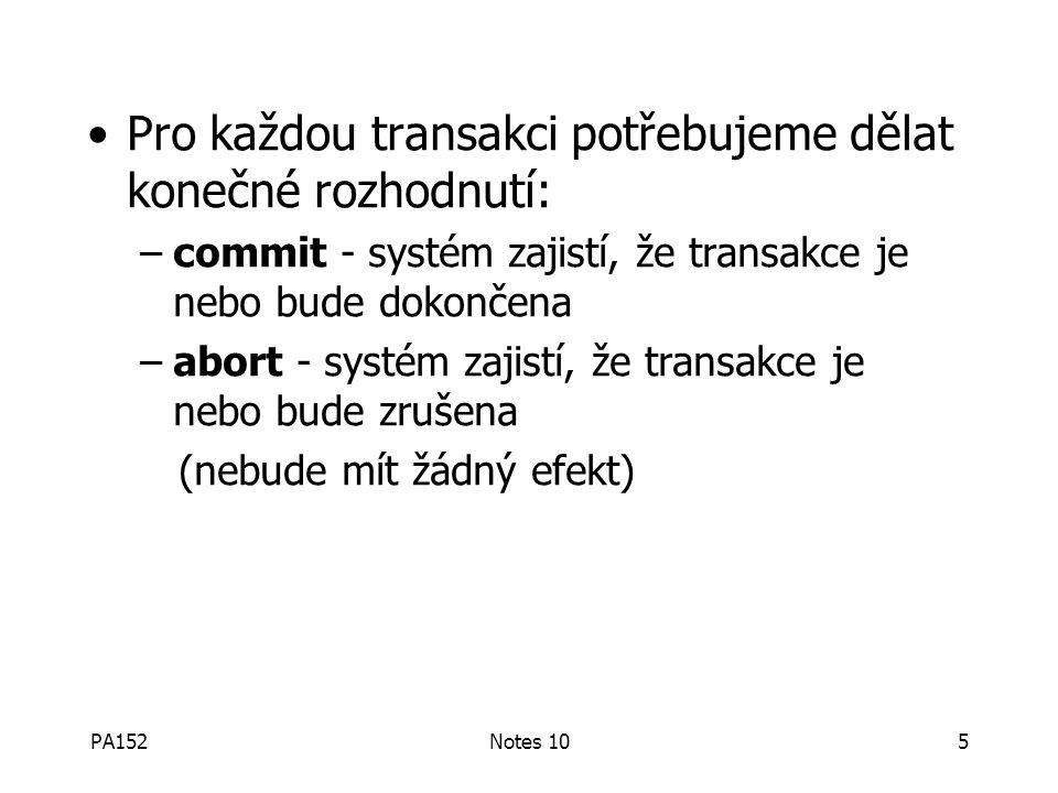 PA152Notes 105 Pro každou transakci potřebujeme dělat konečné rozhodnutí: –commit - systém zajistí, že transakce je nebo bude dokončena –abort - systém zajistí, že transakce je nebo bude zrušena (nebude mít žádný efekt)