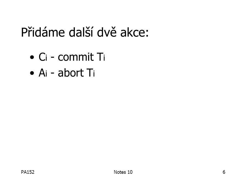 PA152Notes 106 Přidáme další dvě akce: C i - commit T i A i - abort T i