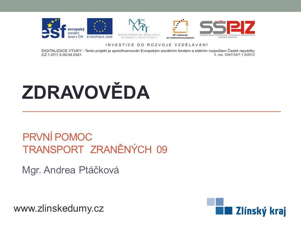 PRVNÍ POMOC TRANSPORT ZRANĚNÝCH 09 Mgr. Andrea Ptáčková ZDRAVOVĚDA www.zlinskedumy.cz