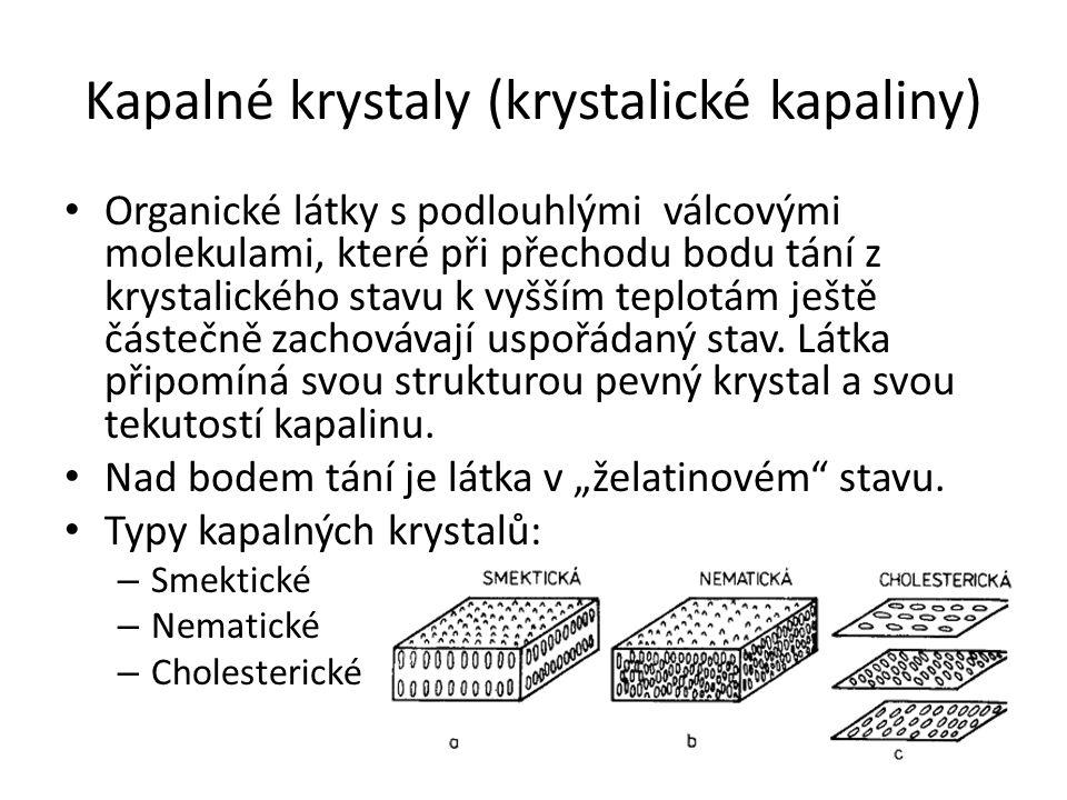 Kapalné krystaly (krystalické kapaliny) Organické látky s podlouhlými válcovými molekulami, které při přechodu bodu tání z krystalického stavu k vyšším teplotám ještě částečně zachovávají uspořádaný stav.