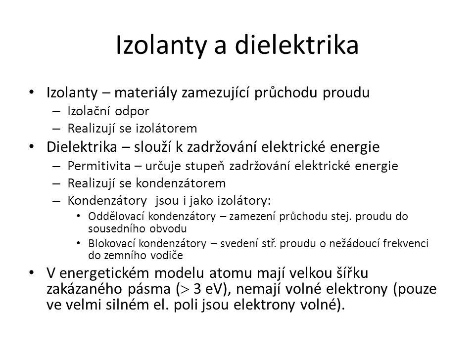 Izolanty a dielektrika Izolanty – materiály zamezující průchodu proudu – Izolační odpor – Realizují se izolátorem Dielektrika – slouží k zadržování elektrické energie – Permitivita – určuje stupeň zadržování elektrické energie – Realizují se kondenzátorem – Kondenzátory jsou i jako izolátory: Oddělovací kondenzátory – zamezení průchodu stej.
