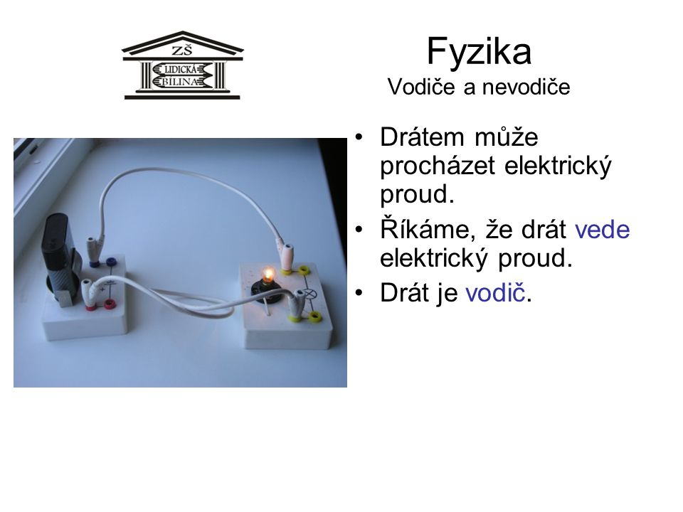 Fyzika Vodiče a nevodiče Drátem může procházet elektrický proud. Říkáme, že drát vede elektrický proud. Drát je vodič.
