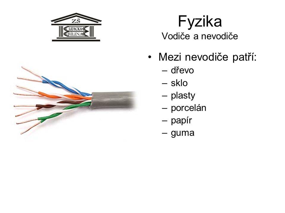 Fyzika Vodiče a nevodiče Mezi nevodiče patří: –dřevo –sklo –plasty –porcelán –papír –guma
