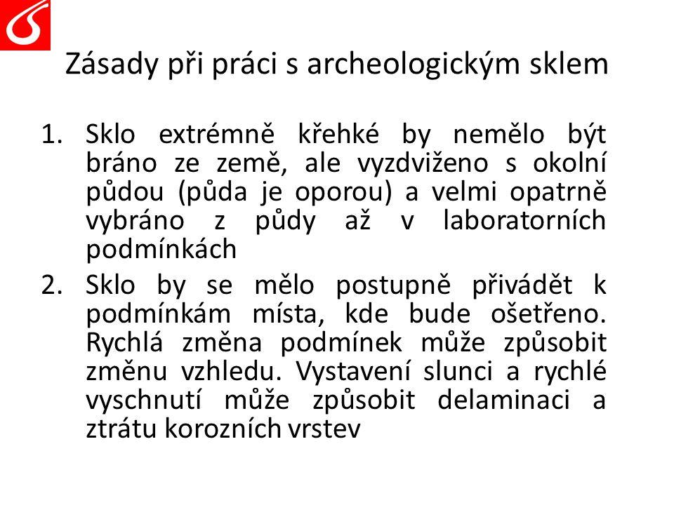 Zásady při práci s archeologickým sklem 1.Sklo extrémně křehké by nemělo být bráno ze země, ale vyzdviženo s okolní půdou (půda je oporou) a velmi opa