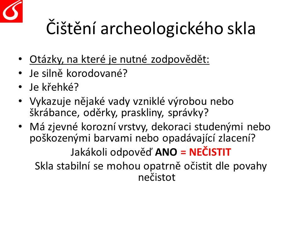 Čištění archeologického skla Otázky, na které je nutné zodpovědět: Je silně korodované? Je křehké? Vykazuje nějaké vady vzniklé výrobou nebo škrábance