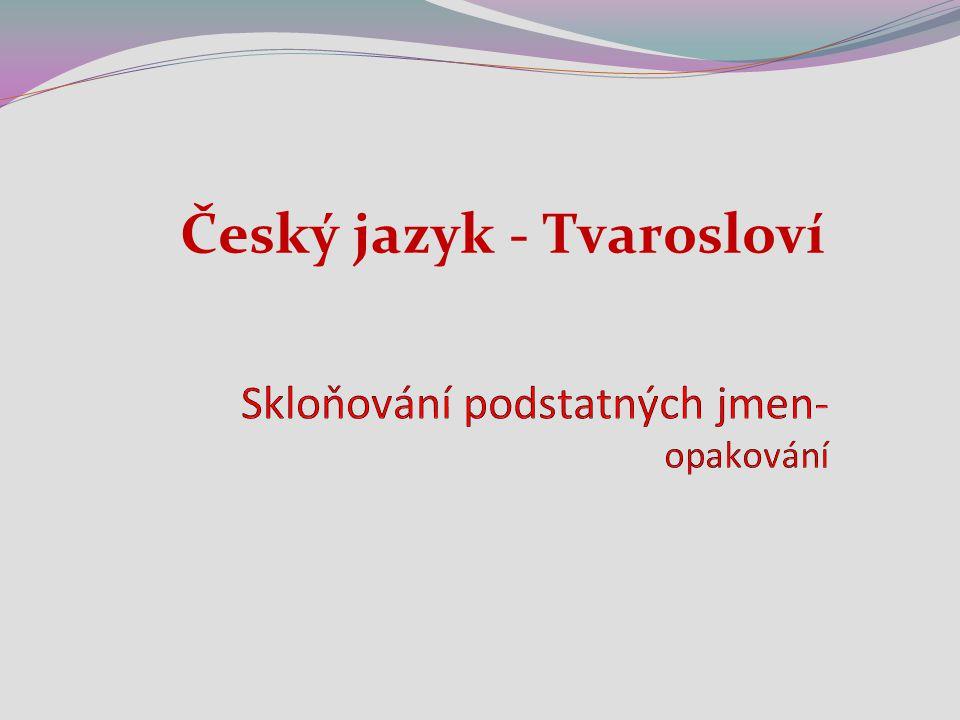 Číslo v digitálním archivu školy VY_32_INOVACE_TVAR_20 Sada DUMTvarosloví Předmět Český jazyk Název materiáluSkloňování podstatných jmen – opakování A